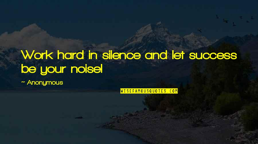 Your Silence Quotes By Anonymous: Work hard in silence and let success be