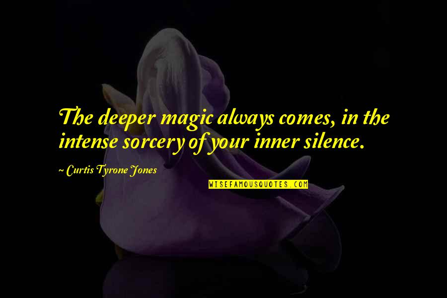 Your Silence Quotes By Curtis Tyrone Jones: The deeper magic always comes, in the intense