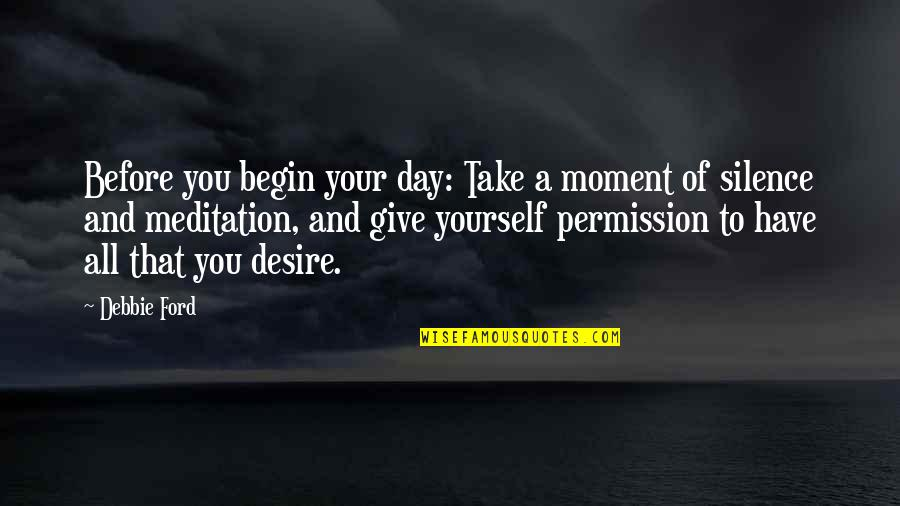 Your Silence Quotes By Debbie Ford: Before you begin your day: Take a moment