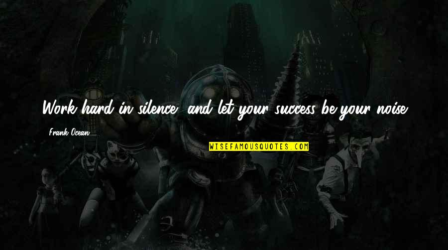 Your Silence Quotes By Frank Ocean: Work hard in silence, and let your success