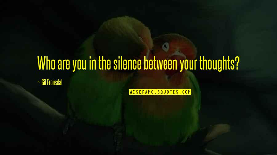 Your Silence Quotes By Gil Fronsdal: Who are you in the silence between your