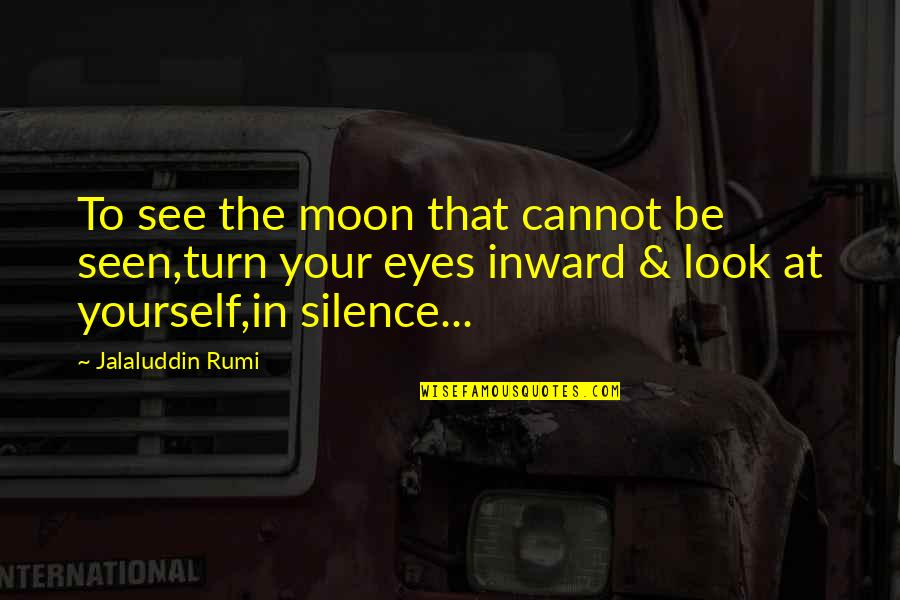 Your Silence Quotes By Jalaluddin Rumi: To see the moon that cannot be seen,turn