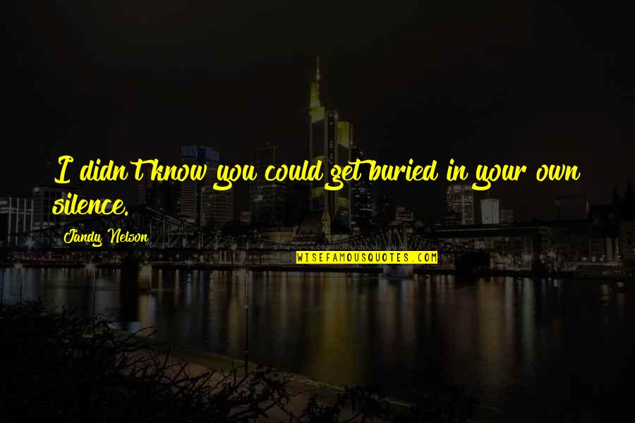Your Silence Quotes By Jandy Nelson: I didn't know you could get buried in