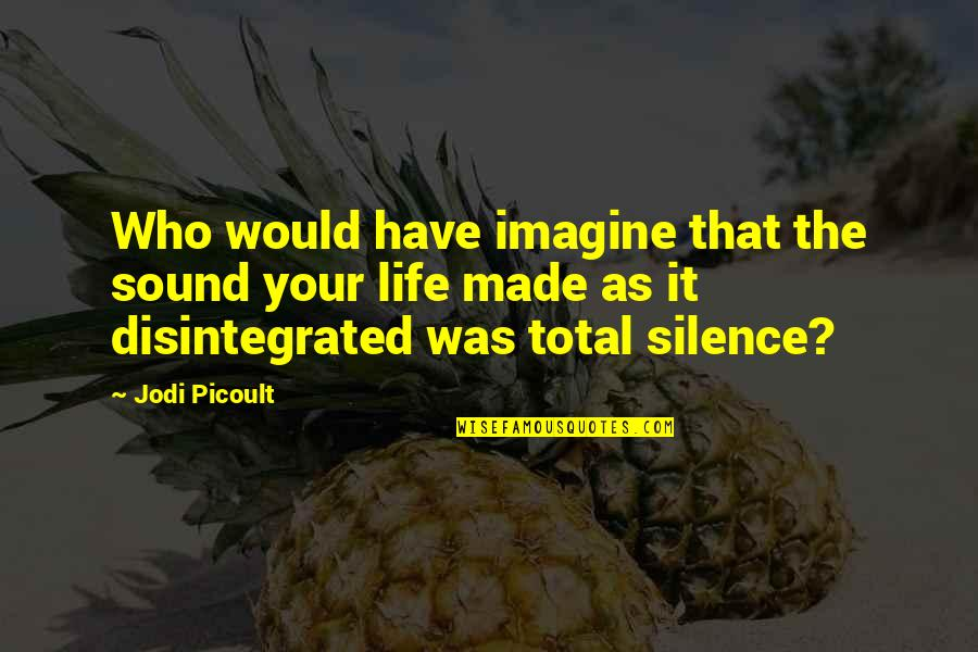 Your Silence Quotes By Jodi Picoult: Who would have imagine that the sound your