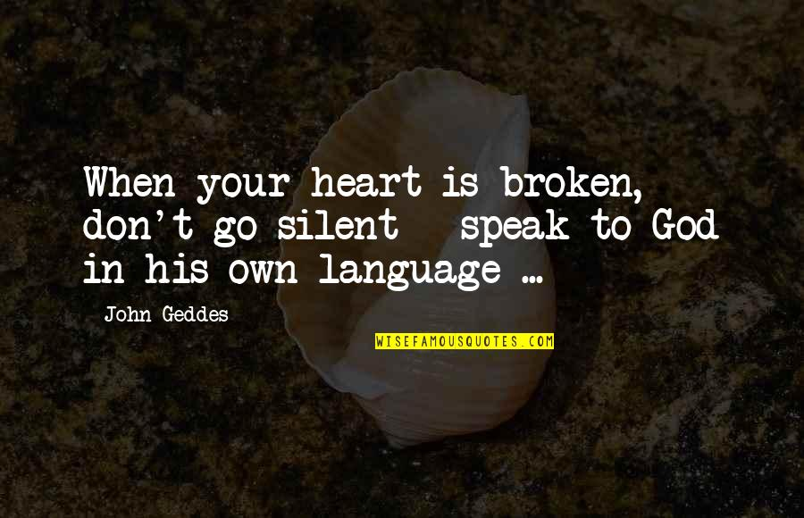 Your Silence Quotes By John Geddes: When your heart is broken, don't go silent