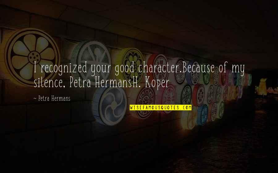 Your Silence Quotes By Petra Hermans: I recognized your good character.Because of my silence,