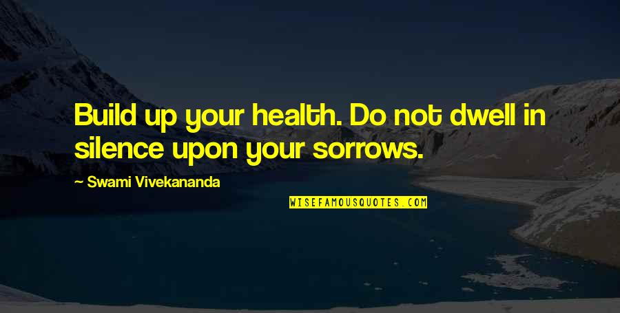 Your Silence Quotes By Swami Vivekananda: Build up your health. Do not dwell in