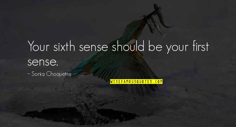 Your Sixth Sense Quotes By Sonia Choquette: Your sixth sense should be your first sense.