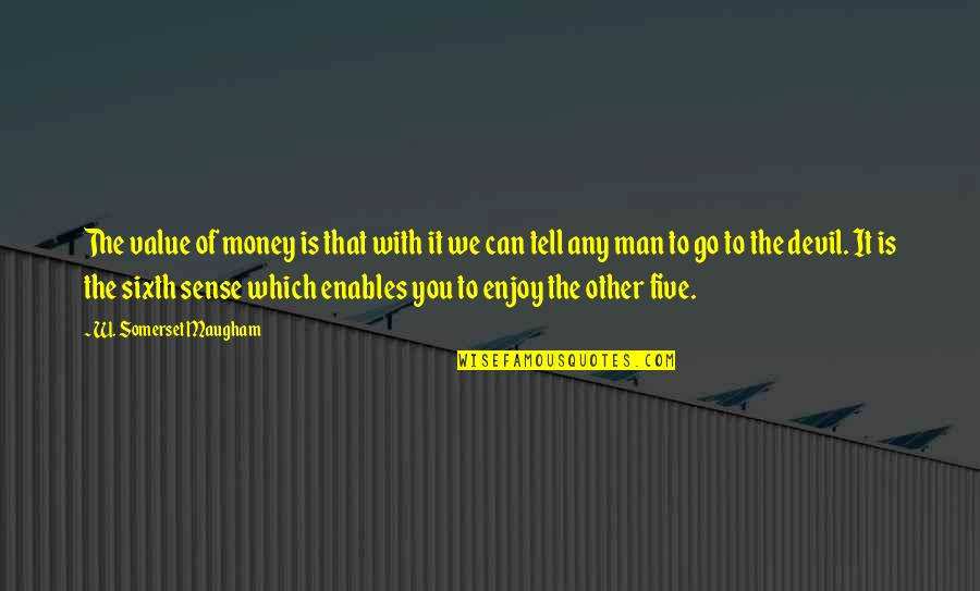 Your Sixth Sense Quotes By W. Somerset Maugham: The value of money is that with it