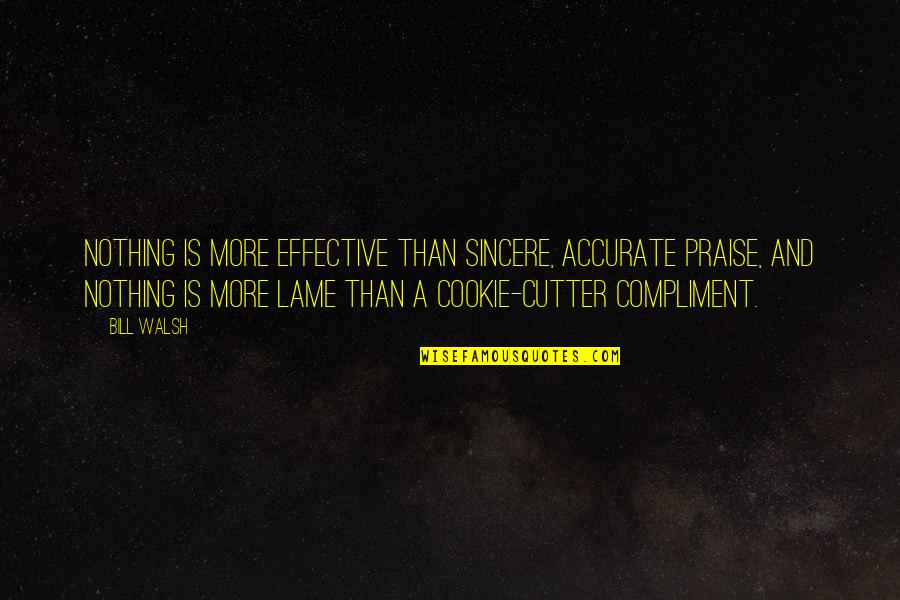 Your So Lame Quotes By Bill Walsh: Nothing is more effective than sincere, accurate praise,