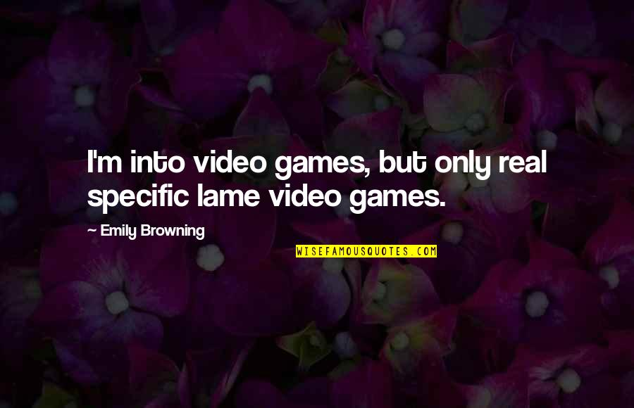 Your So Lame Quotes By Emily Browning: I'm into video games, but only real specific