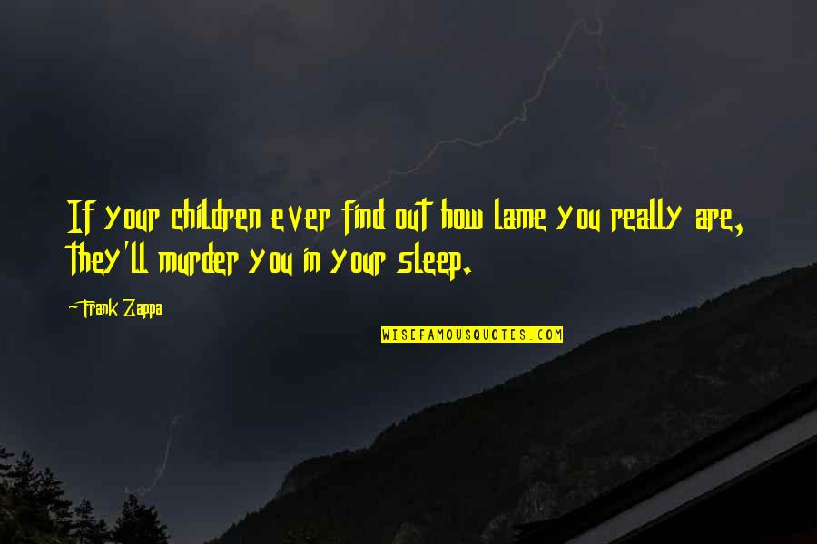Your So Lame Quotes By Frank Zappa: If your children ever find out how lame