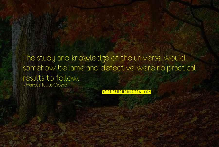 Your So Lame Quotes By Marcus Tullius Cicero: The study and knowledge of the universe would
