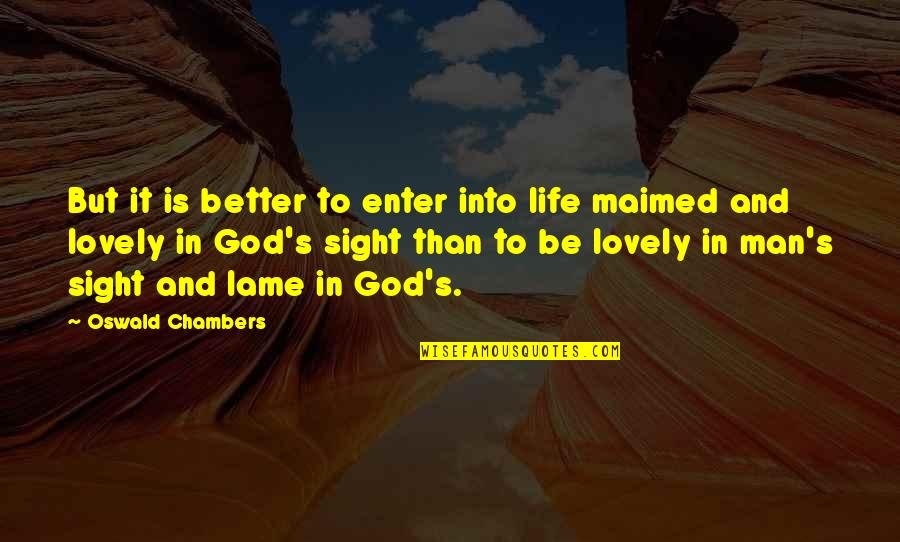 Your So Lame Quotes By Oswald Chambers: But it is better to enter into life