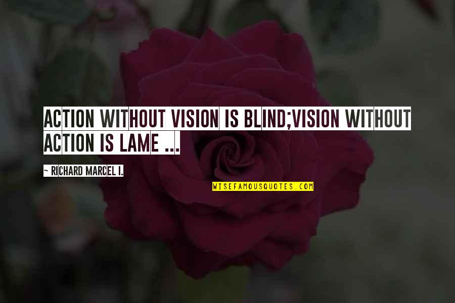 Your So Lame Quotes By Richard Marcel I.: Action without Vision is Blind;Vision without Action is