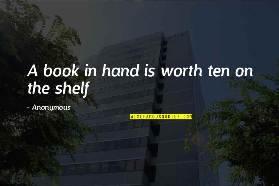 Your So Not Worth It Quotes By Anonymous: A book in hand is worth ten on