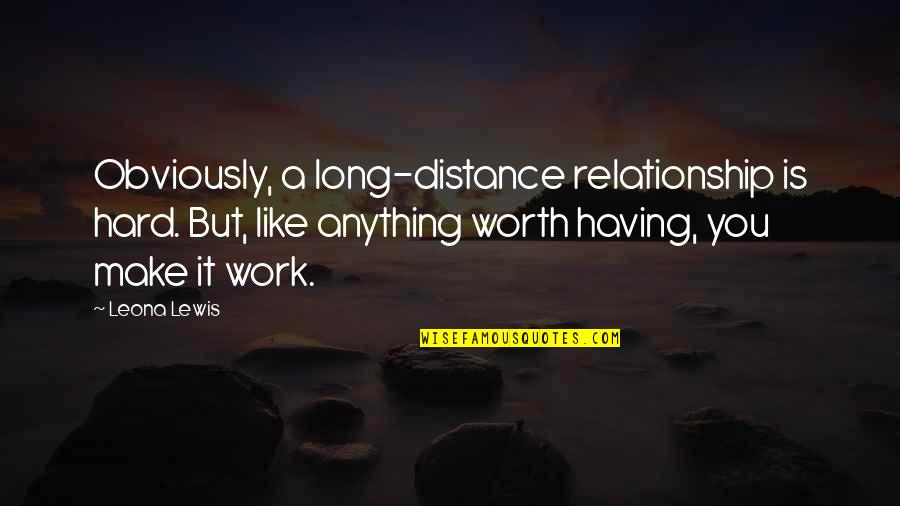 Your So Not Worth It Quotes By Leona Lewis: Obviously, a long-distance relationship is hard. But, like