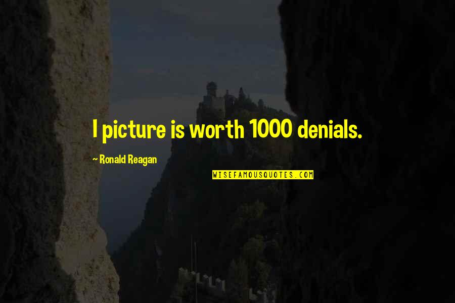 Your So Not Worth It Quotes By Ronald Reagan: I picture is worth 1000 denials.