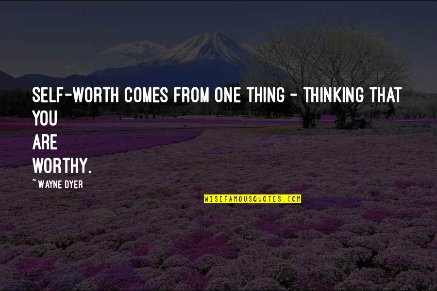 Your So Not Worth It Quotes By Wayne Dyer: Self-worth comes from one thing - thinking that