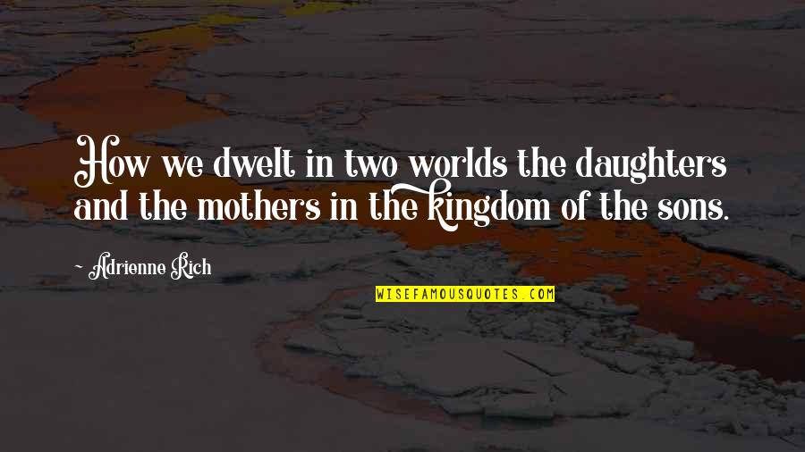 Your Son And Daughter Quotes By Adrienne Rich: How we dwelt in two worlds the daughters