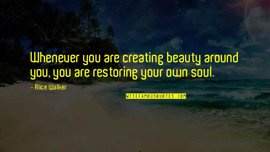 Your Soul Quotes By Alice Walker: Whenever you are creating beauty around you, you