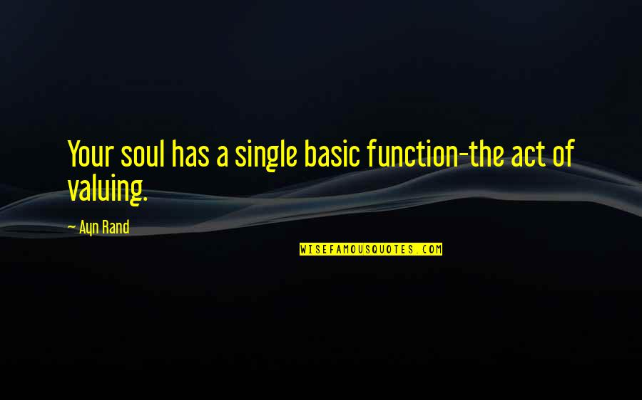 Your Soul Quotes By Ayn Rand: Your soul has a single basic function-the act