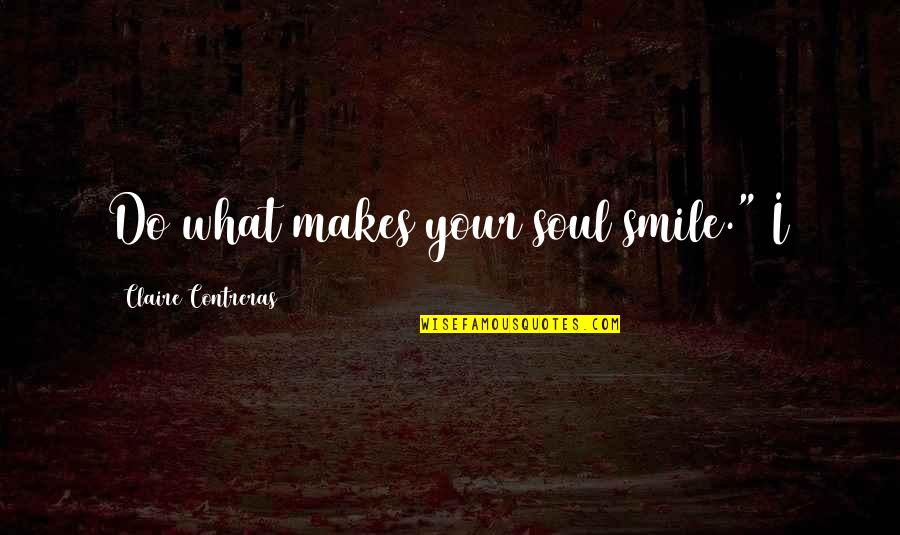 "Your Soul Quotes By Claire Contreras: Do what makes your soul smile."" I"