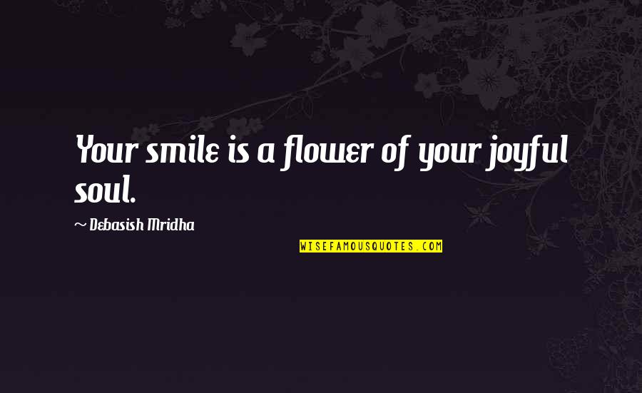 Your Soul Quotes By Debasish Mridha: Your smile is a flower of your joyful