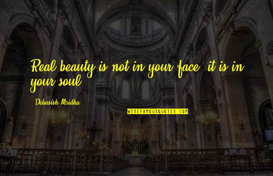 Your Soul Quotes By Debasish Mridha: Real beauty is not in your face; it