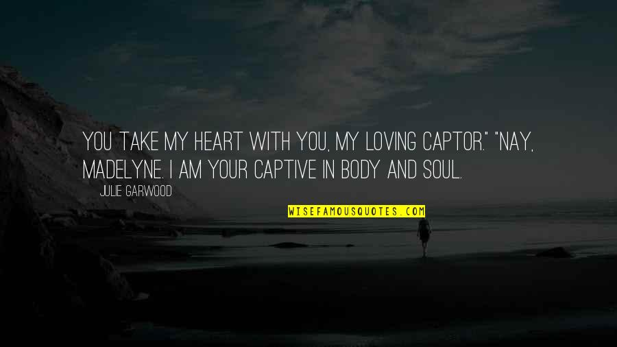 Your Soul Quotes By Julie Garwood: You take my heart with you, my loving