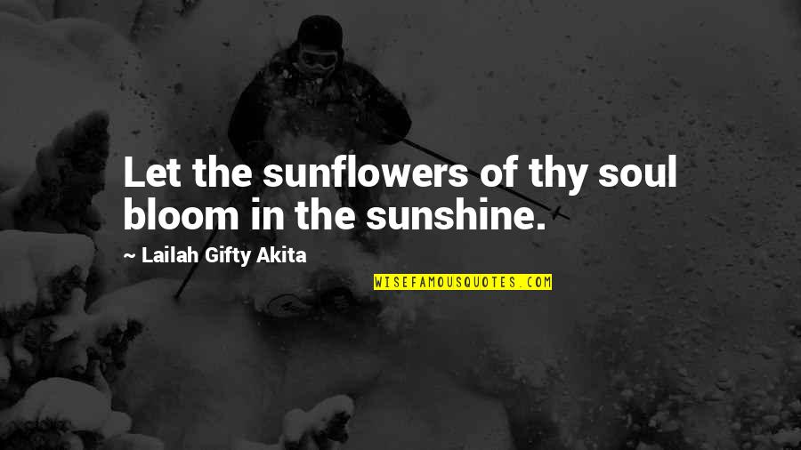 Your Soul Quotes By Lailah Gifty Akita: Let the sunflowers of thy soul bloom in