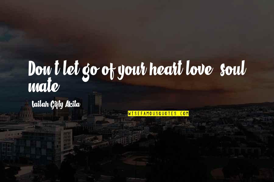 Your Soul Quotes By Lailah Gifty Akita: Don't let go of your heart-love, soul mate!