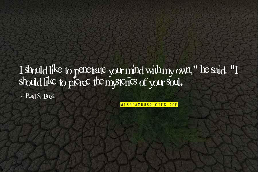 Your Soul Quotes By Pearl S. Buck: I should like to penetrate your mind with