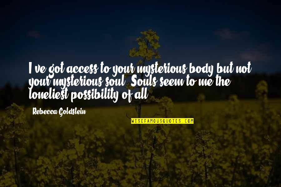 Your Soul Quotes By Rebecca Goldstein: I've got access to your mysterious body but