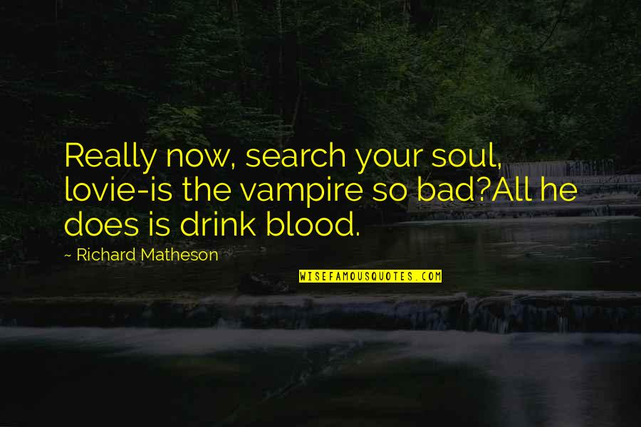 Your Soul Quotes By Richard Matheson: Really now, search your soul, lovie-is the vampire