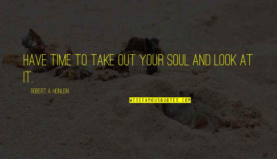 Your Soul Quotes By Robert A. Heinlein: Have time to take out your soul and