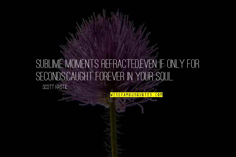 Your Soul Quotes By Scott Hastie: Sublime moments refracted,Even if only for seconds,Caught forever