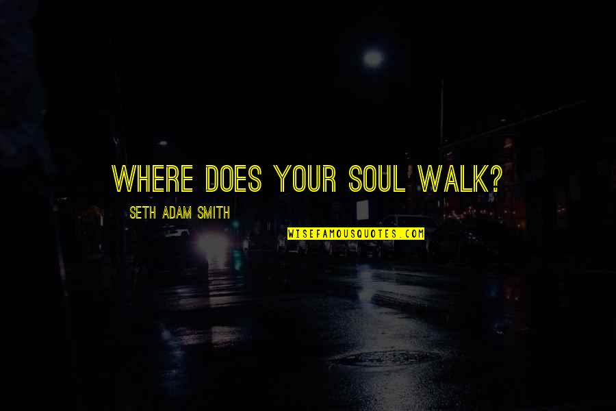 Your Soul Quotes By Seth Adam Smith: Where does your soul walk?
