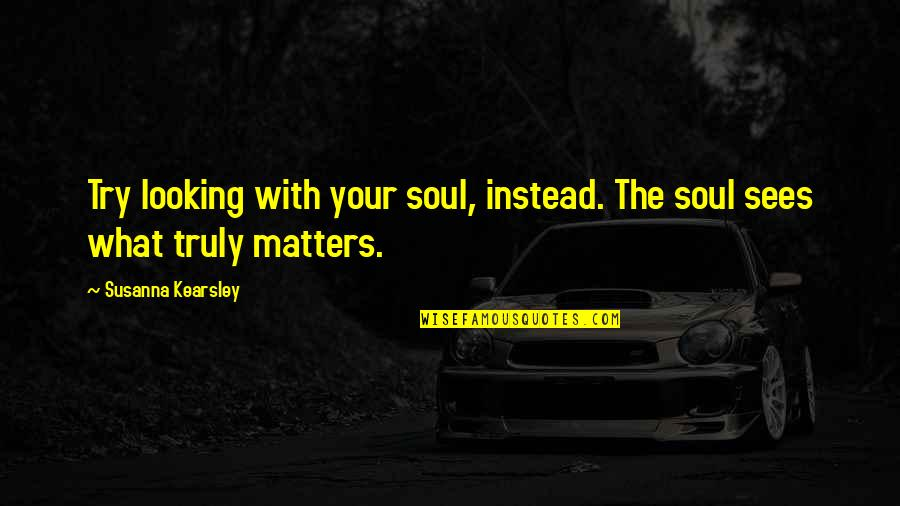 Your Soul Quotes By Susanna Kearsley: Try looking with your soul, instead. The soul