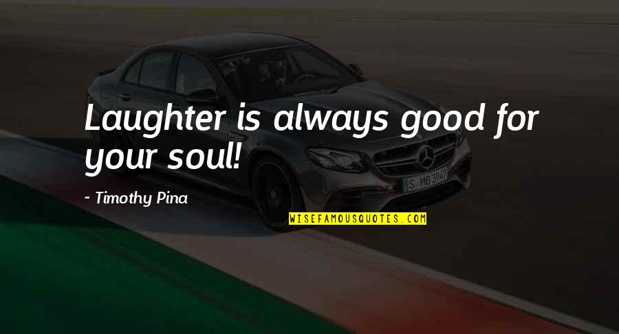 Your Soul Quotes By Timothy Pina: Laughter is always good for your soul!