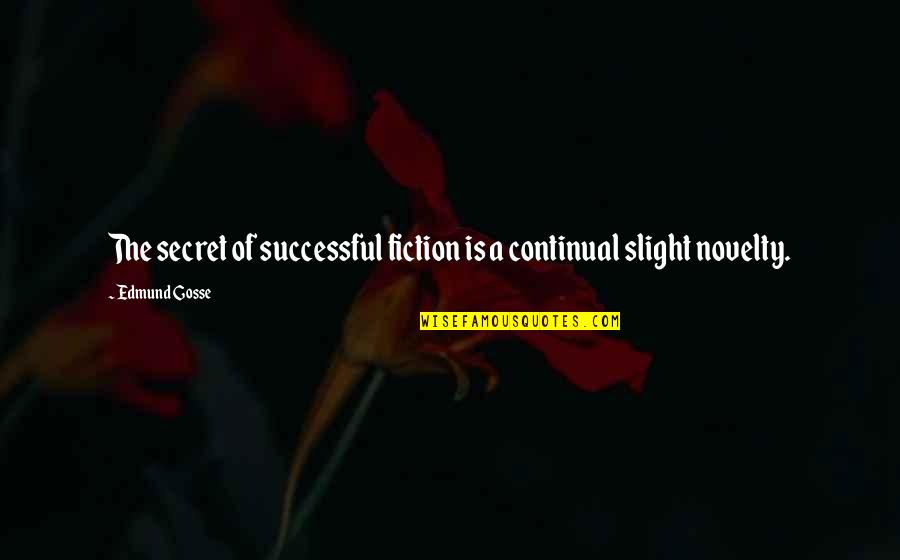 Your Spirit Animal Quotes By Edmund Gosse: The secret of successful fiction is a continual