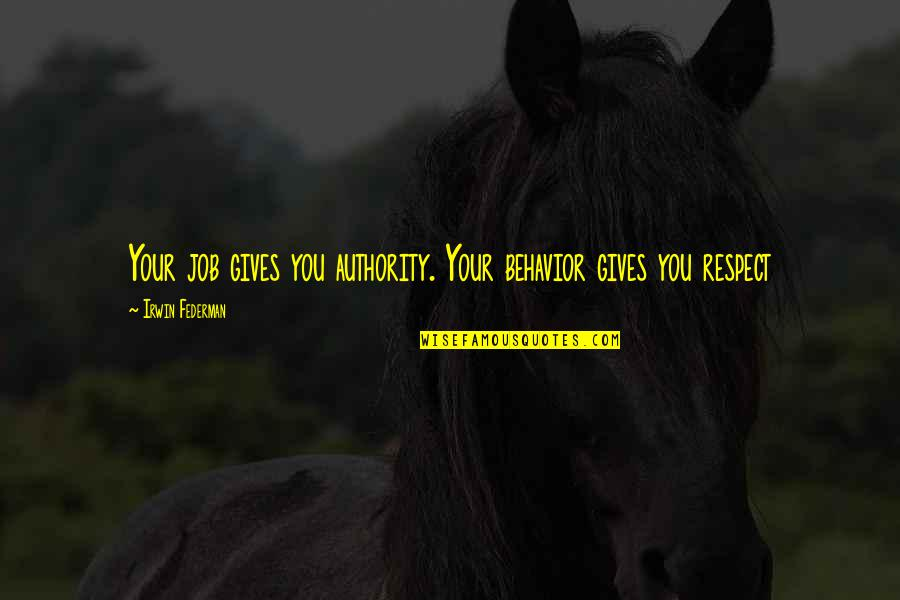 Your Spirit Animal Quotes By Irwin Federman: Your job gives you authority. Your behavior gives