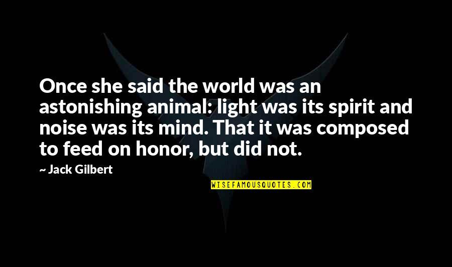 Your Spirit Animal Quotes By Jack Gilbert: Once she said the world was an astonishing