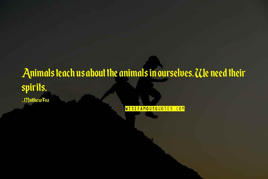 Your Spirit Animal Quotes By Matthew Fox: Animals teach us about the animals in ourselves.