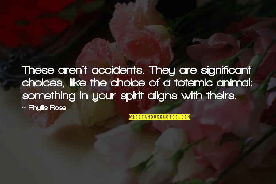 Your Spirit Animal Quotes By Phyllis Rose: These aren't accidents. They are significant choices, like