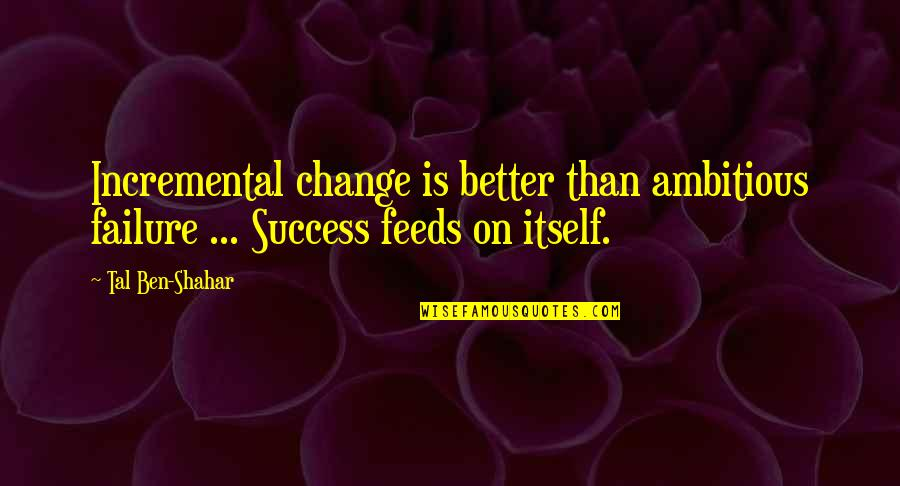 Your Spirit Animal Quotes By Tal Ben-Shahar: Incremental change is better than ambitious failure ...