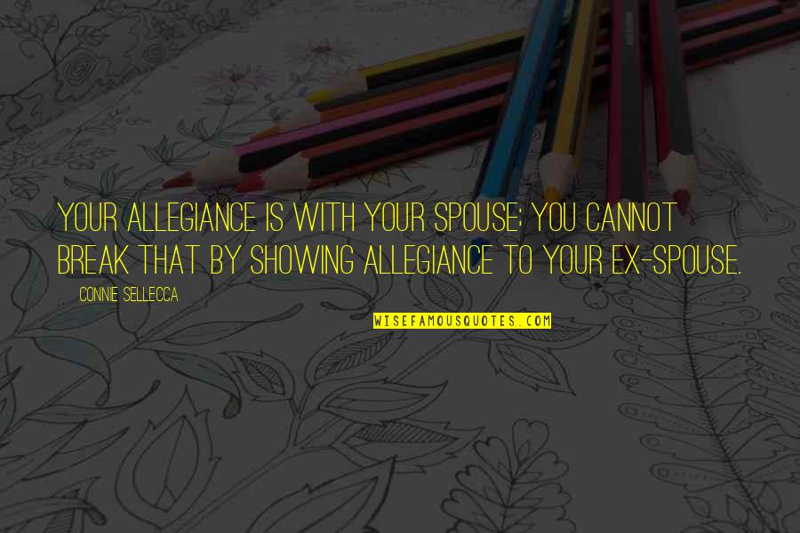 Your Spouse's Ex Quotes By Connie Sellecca: Your allegiance is with your spouse; you cannot