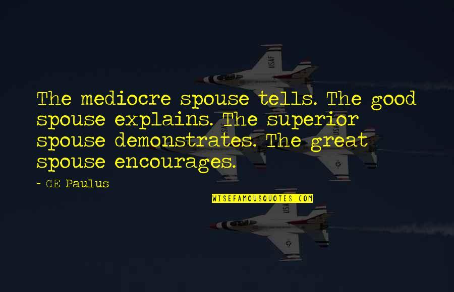 Your Spouse's Ex Quotes By GE Paulus: The mediocre spouse tells. The good spouse explains.