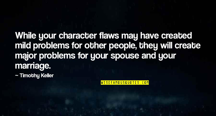 Your Spouse's Ex Quotes By Timothy Keller: While your character flaws may have created mild