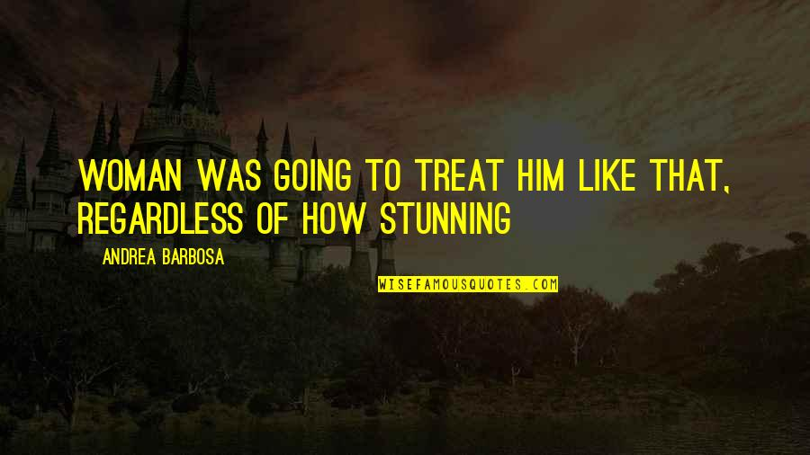 Your Stunning Quotes By Andrea Barbosa: Woman was going to treat him like that,